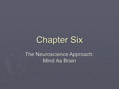 Chapter Six The Neuroscience Approach: Mind As Brain.