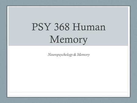 PSY 368 Human Memory Neuropsychology & Memory. Announcements Experiment 2 due today Focus Questions for Weldon and Roediger (1987) Due Monday March 26th.