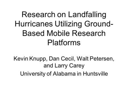 Research on Landfalling Hurricanes Utilizing Ground- Based Mobile Research Platforms Kevin Knupp, Dan Cecil, Walt Petersen, and Larry Carey University.