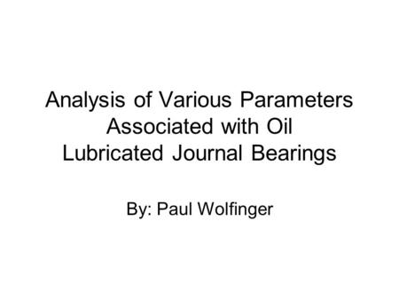 Analysis of Various Parameters Associated with Oil Lubricated Journal Bearings By: Paul Wolfinger.
