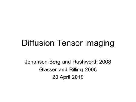 Diffusion Tensor Imaging Johansen-Berg and Rushworth 2008 Glasser and Rilling 2008 20 April 2010.