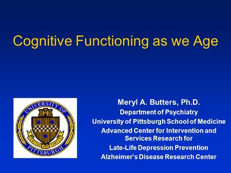 Cognitive Functioning as we Age Meryl A. Butters, Ph.D. Department of Psychiatry University of Pittsburgh School of Medicine Advanced Center for Intervention.