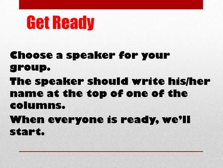 Get Ready Choose a speaker for your group. The speaker should write his/her name at the top of one of the columns. When everyone is ready, we'll start.