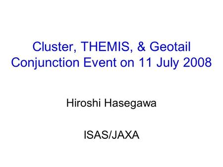 Cluster, THEMIS, & Geotail Conjunction Event on 11 July 2008 Hiroshi Hasegawa ISAS/JAXA.