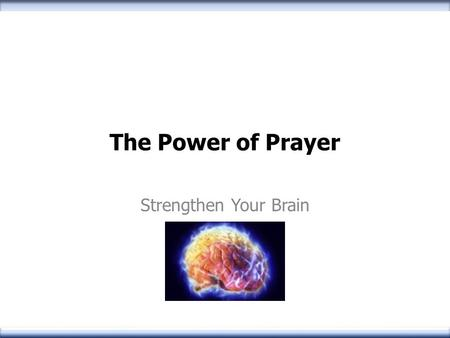 The Power of Prayer Strengthen Your Brain. Why is prayer so important? Communion With the Almighty Praising and Honoring the Lord Petitioning/Requesting.