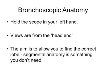 Bronchoscopic Anatomy Hold the scope in your left hand. Views are from the 'head end' The aim is to allow you to find the correct lobe - segmental anatomy.
