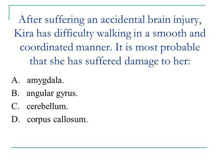 After suffering an accidental brain injury, Kira has difficulty walking in a smooth and coordinated manner. It is most probable that she has suffered damage.