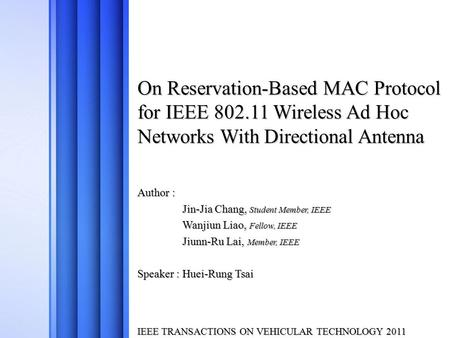 On Reservation-Based MAC Protocol for IEEE 802.11 Wireless Ad Hoc Networks With Directional Antenna Author : Jin-Jia Chang, Student Member, IEEE Wanjiun.