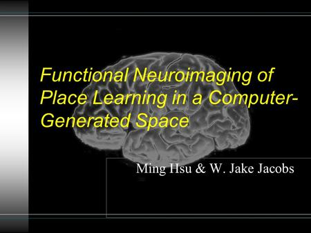 Ming Hsu & W. Jake Jacobs Functional Neuroimaging of Place Learning in a Computer- Generated Space.