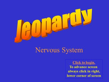Nervous System Click to begin. To advance screen always click in right, lower corner of screen.
