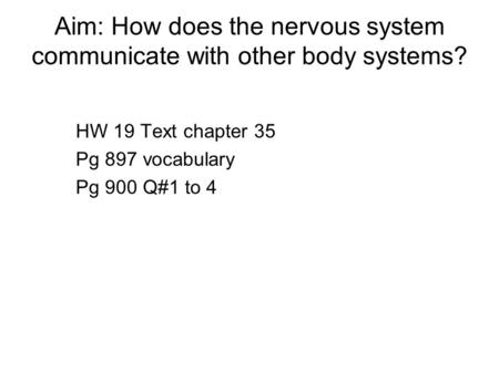 Aim: How does the nervous system communicate with other body systems? HW 19 Text chapter 35 Pg 897 vocabulary Pg 900 Q#1 to 4.