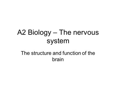 A2 Biology – The nervous system The structure and function of the brain.