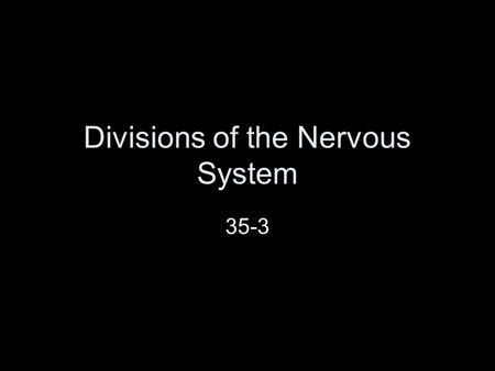 Divisions of the Nervous System 35-3. Can you think of any parts of the Nervous System?