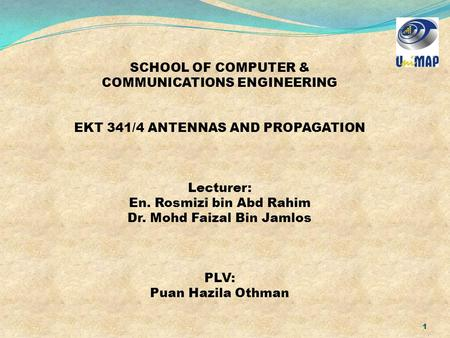 1 SCHOOL OF COMPUTER & COMMUNICATIONS ENGINEERING EKT 341/4 ANTENNAS AND PROPAGATION Lecturer: En. Rosmizi bin Abd Rahim Dr. Mohd Faizal Bin Jamlos PLV: