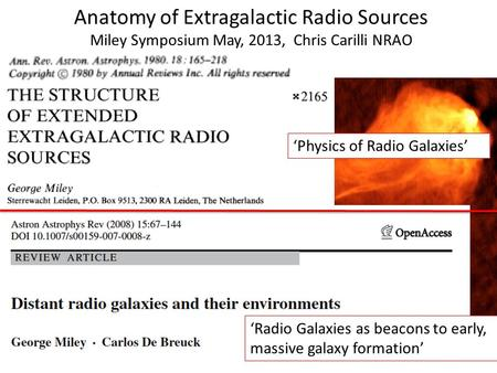 'Physics of Radio Galaxies' Anatomy of Extragalactic Radio Sources Miley Symposium May, 2013, Chris Carilli NRAO 'Radio Galaxies as beacons to early, massive.