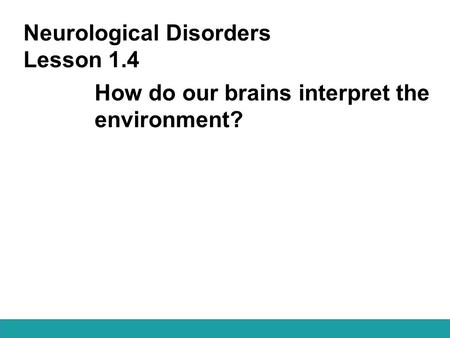 Neurological Disorders Lesson 1.4 How do our brains interpret the environment?