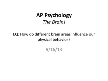 AP Psychology The Brain! EQ: How do different brain areas influence our physical behavior? 9/16/13.