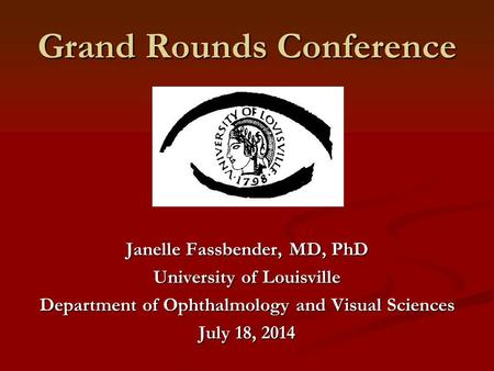 Grand Rounds Conference Janelle Fassbender, MD, PhD University of Louisville Department of Ophthalmology and Visual Sciences July 18, 2014.