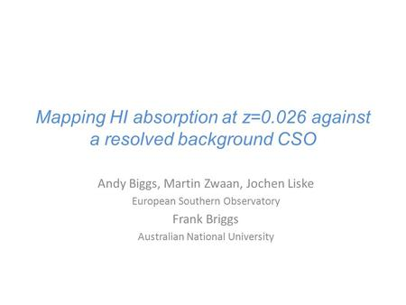 Mapping HI absorption at z=0.026 against a resolved background CSO Andy Biggs, Martin Zwaan, Jochen Liske European Southern Observatory Frank Briggs Australian.