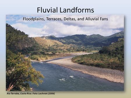 Fluvial Landforms Floodplains, Terraces, Deltas, and Alluvial Fans Rio Terraba, Costa Rica. Foto: Lachniet (2004)
