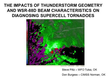 THE IMPACTS OF THUNDERSTORM GEOMETRY AND WSR-88D BEAM CHARACTERISTICS ON DIAGNOSING SUPERCELL TORNADOES Steve Piltz – WFO Tulsa, OK Don Burgess – CIMSS.