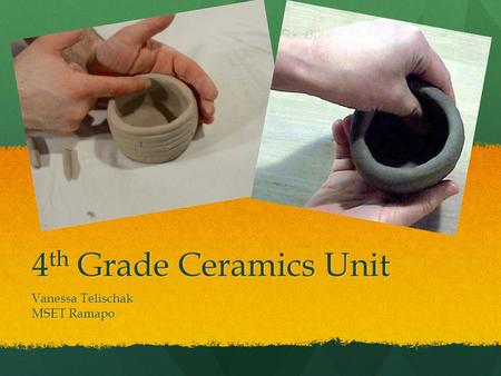 4 th Grade Ceramics Unit Vanessa Telischak MSET Ramapo.