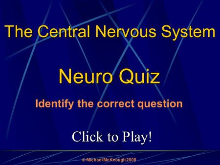Click to Play! Neuro Quiz  Michael McKeough 2008 The Central Nervous System Identify the correct question.