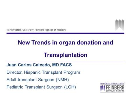 Northwestern University Feinberg School of Medicine New Trends in organ donation and Transplantation Juan Carlos Caicedo, MD FACS Director, Hispanic Transplant.