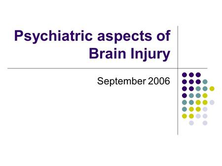 Psychiatric aspects of Brain Injury September 2006.