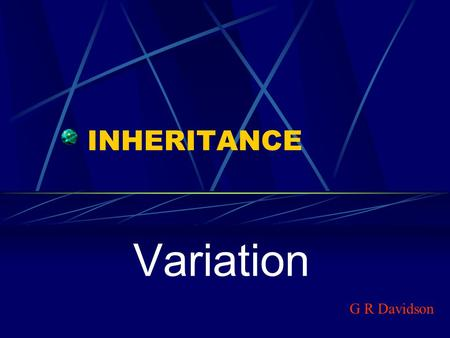INHERITANCE Variation G R Davidson. Variation Animals and plants reproduce to ensure the survival of their species. If any type of organism did not reproduce,