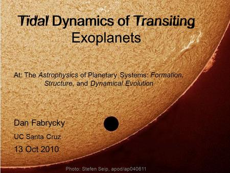 Tidal Dynamics of Transiting Exoplanets Dan Fabrycky UC Santa Cruz 13 Oct 2010 Photo: Stefen Seip, apod/ap040611 At: The Astrophysics of Planetary Systems: