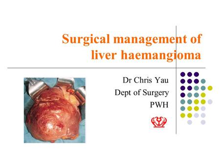 Surgical management of liver haemangioma Dr Chris Yau Dept of Surgery PWH.