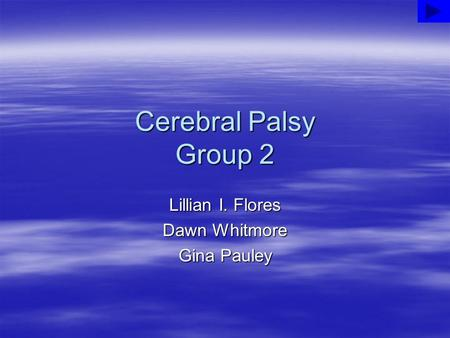 Cerebral Palsy Group 2 Lillian I. Flores Dawn Whitmore Gina Pauley.