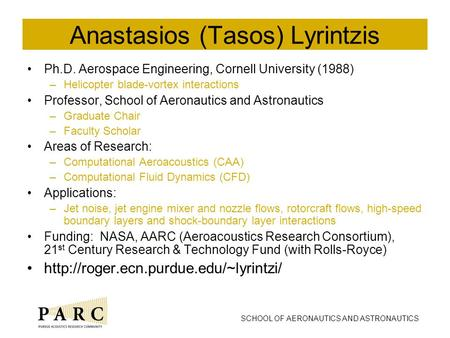 SCHOOL OF AERONAUTICS AND ASTRONAUTICS Anastasios (Tasos) Lyrintzis Ph.D. Aerospace Engineering, Cornell University (1988) –Helicopter blade-vortex interactions.
