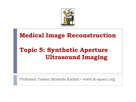 Medical Image Reconstruction Topic 5: Synthetic Aperture Ultrasound Imaging Professor Yasser Mostafa Kadah – www.k-space.org.