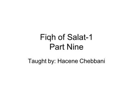 Fiqh of Salat-1 Part Nine Taught by: Hacene Chebbani.