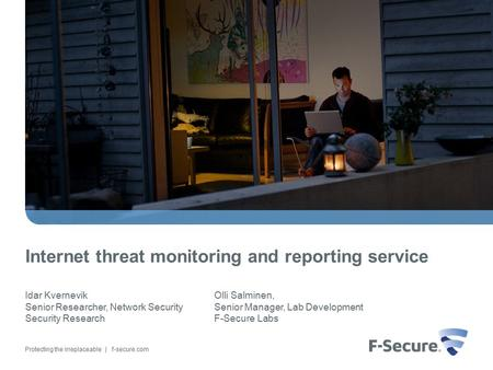 Protecting the irreplaceable | f-secure.com Internet threat monitoring and reporting service Idar Kvernevik Senior Researcher, Network Security Security.