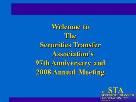 THE STA SECURITIES TRANSFER ASSOCIATION, INC. Established 1911 Welcome to The Securities Transfer Association's 97th Anniversary and 2008 Annual Meeting.
