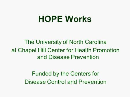 HOPE Works The University of North Carolina at Chapel Hill Center for Health Promotion and Disease Prevention Funded by the Centers for Disease Control.