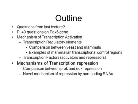 Outline Questions from last lecture? P. 40 questions on Pax6 gene Mechanism of Transcription Activation –Transcription Regulatory elements Comparison between.