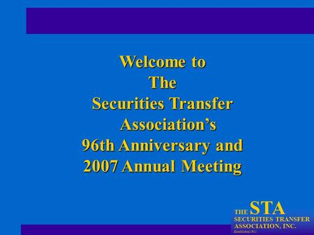 THE STA SECURITIES TRANSFER ASSOCIATION, INC. Established 1911 Welcome to The Securities Transfer Association's 96th Anniversary and 2007 Annual Meeting.