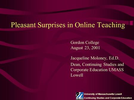 Pleasant Surprises in Online Teaching Jacqueline Moloney, Ed.D. Dean, Continuing Studies and Corporate Education UMASS Lowell Gordon College August 23,