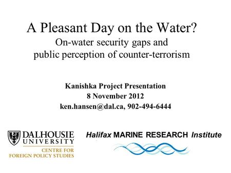 Kanishka Project Presentation 8 November 2012 902-494-6444 A Pleasant Day on the Water? On-water security gaps and public perception.