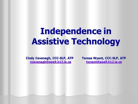 Independence in Assistive Technology Cindy Cavanagh, CCC-SLP, ATP Teresa Wyant, CCC-SLP, ATP