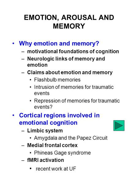 EMOTION, AROUSAL AND MEMORY Why emotion and memory? –motivational foundations of cognition –Neurologic links of memory and emotion –Claims about emotion.