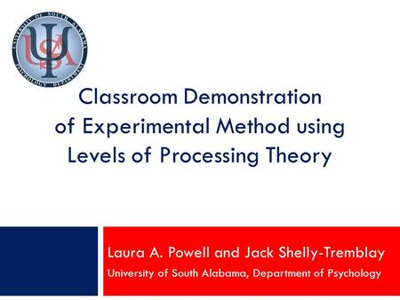 Classroom Demonstration of Experimental Method using Levels of Processing Theory Laura A. Powell and Jack Shelly-Tremblay University of South Alabama,