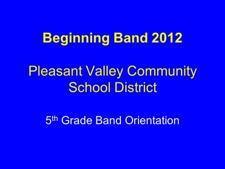 Beginning Band 2012 Pleasant Valley Community School District 5 th Grade Band Orientation.