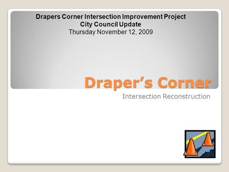 Draper's Corner Intersection Reconstruction Drapers Corner Intersection Improvement Project City Council Update Thursday November 12, 2009.