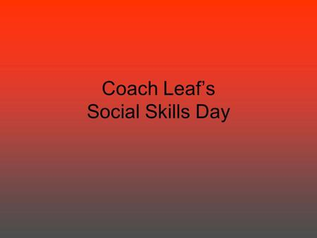 "Coach Leaf's Social Skills Day. HOW TO FOLLOW INSRUCTIONS LOOK AT THE PERSON. SAY ""OK"". DO TASK IMMEDIATELY. CHECK BACK."
