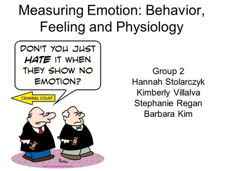 Measuring Emotion: Behavior, Feeling and Physiology Group 2 Hannah Stolarczyk Kimberly Villalva Stephanie Regan Barbara Kim.